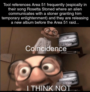 Alien, Tool, and Coincidence: Tool references Area 51 frequently (espically in  their song Rosetta Stoned where an alien  communicates with a stoner granting him  temporary enlightenment) and they are releasing  a new album before the Area 51 raid...  Coincidence  I THINK NOT Me🤔irl