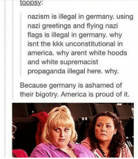 Kkk, Memes, and Propaganda: toopsy:  nazism is illegal in germany. using  nazi greetings and flying nazi  flags is illegal in germany. why  isnt the kkk unconstitutional in  america. why arent white hoods  and white supremacist  propaganda illegal here. why.  Because germany is ashamed of  their bigotry. America is proud of it. Y'all I have love her madly by the Doors stuck in my head.~kiah🌞Personal account: @issakiah lgbt poc qpoc lesbian pansexual queer bisexual transgender pocyouth lgbtq gay lgbtqa polysexual blm blacklivesmatter lgbtsupport lgbtyouth genderfluid stud fem femme gaycommunity genderqueer gaypride lgbtpride feminism feminist