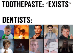 No, Exists, and Dentists: TOOTHEPASTE: *EXISTS  DENTISTS:  no