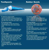 """Funny, Memebase, and Sneakers: Toothpaste  Rubber Bands  1. Remove crayon marks  Squirt a small dab of non-gel toothpaste on  the wall where the mark is. Rub gently with a  soft cloth, then rinse with warm water. Voilà!  2. Deodorize hands  Can't get garlic or onion odor off your  hands? Wash them with a blob of tooth-  paste.  3. Whiten sneakers  Clean rubber soles by rubbing scuff marks  with an old toothbrush and non-gel tooth-  paste.  1. Identify a bottle  Wrap a rubber band around a shampoo  bottle and you'll be able to tellit's not condi-  tioner, even if your eyes are filled with suds.  . Neaten thread  Keep spools of thread from unraveling by  wrapping them with a rubber band.  3. Hold a lid  Prevent a potluck disaster-secure the lid of  the dish by stretching a band over the top.  4. Grip a tool  Wrap a rubber band around the handle of a  hammer or screwdriver for a firmer grip.  4. Buff a DVID  Get rid of light scratches by squeezing a little  non-gel toothpaste onto a cotton ball. Wipe  over the DVD from the center out to the  edge. Rinse with water and dry with a non-  abrasive, lint-free cloth-all gone  Hook a rubber band through the button hole  and secure the other side to the button for  an extra half-inch of breathing room.  5. Defog goggles  Coat the inside of swimming goggles with  toothpaste, then wipe off-they'll be crystal  clear <p><a target=""""_blank"""" href=""""http://graphjam.files.wordpress.com/2011/08/funny-graphs-that-seems-useful.jpg"""">Things you didn&rsquo;t know you could do with ordinary stuff</a>.<br/><a target=""""_blank"""" href=""""http://graphjam.memebase.com/2011/08/02/funny-graphs-im-not-sure-id-rather-have-toothpaste-hands-than-garlic-hands/"""">via</a></p>"""