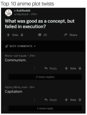 I love that anime 😤😤😤: Top 10 anime plot twists  r/AskReddit  u/dipstuck 24m  What was good as a concept, but  failed in execution?  ↑ Vote  25  Share  BEST COMMENTS ▼  Motor-sail-kayak 24m  Communism  Reply Vote  2 more replies  Alpha_Meta_man 8m  Capitalisnm  Reply ↑ Vote  1 more reply I love that anime 😤😤😤