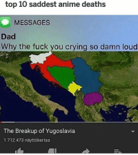 Anime, Crying, and Dad: top 10 saddest anime deaths  MESSAGES  Dad  Why the fuck you crying so damn loud  The Breakup of Yugoslavia  1712 473 näyttökertaa I'm from Yugoslavia