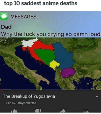 Anime, Crying, and Dad: top 10 saddest anime deaths  MESSAGES  Dad  Why the fuck you crying so damn loud  The Breakup of Yugoslavia  1 712 473 näyttökertaa :(