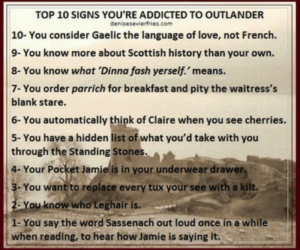 30 images about Outlander // Sassenach on We Heart It | See more ...: TOP 10 SIGNS YOU'RE ADDICTED TO OUTLANDER  deniseseviertries.com  10- You consider Gaelic the language of love, not French  9- You know more about Scottish history than your own.  8- You know what 'Dinna fash yerself. means.  7- You order parrich for breakfast and pity the waitress's  blank stare.  6- You automatically think of Claire when you see cherries.  5- You have a hidden list of what you'd take with you  through the Standing Stones.  4- Your Pocket Jamie is in your underwear drawer,  3-You want to replace every tux your see with a kilt.  2-You know who Leghair is.  1-You say the word Sassenach out loud once in a while  when reading, to hear how Jamie is saying it. 30 images about Outlander // Sassenach on We Heart It | See more ...