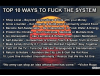 """Top 10 Ways to F*ck The System: TOP 10 WAYS TO FUCK THE SYSTEM  1. Shop Local Boycott Corporations Vote with your Money  2. Grow a Garden-Eat organic & Build your Community around Food  3. Become Self-Sustainable  o Be Independent in Food, Water & Energy  4. Protect the Children-Don vaccinate,  Medicate or Mutilate Kids  5. Go Homeopathic  Use Cannabis & Refuse Prescription Medication  6. Self-Educate Homeschool & Always Teach & Speak Truth to Power  7. Make Family Priority 1-Families that Eat Together, Stay Together  8. Turn off the TV- Tune Out the Fear, Propaganda & Disinformation  9. Return to Nature Abandon the City Life & Quit the Rat Race  10. Love One Another Unconditionally Realize that We Are All One  """"No army can stop an idea whose time has come  Victor Hugo Top 10 Ways to F*ck The System"""