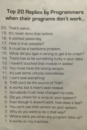 Always a reason: Top 20 Replies by Programmers  when their programs don't wor..  20. That's weird...  19. It's never done that before.  18. It worked yesterday.  17. How is that possible?  16. It must be a hardware problem.  15. What did you type in wrong to get it to crash?  14. There has to be something funky in your data.  13. I haven't touched that module in weeks!  12. You must have the wrong version.  11. It's just some unlucky coincidence.  10. I can't test everything!  9. THIS can't be the source of THAT  8. It works, but it hasn't been tested.  7. Somebody must have changed my code.  6. Did you check for a virus on your system?  5. Even though it doesn't work, how does it feel?  4. You can't use that version on your system.  3. Why do you want to do it that way?  2. Where were you when the program blew up?  1. It works on my machine. Always a reason