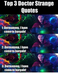 Memes, 🤖, and Doctor Strange: Top 3 Doctor Strange  Quotes  1: Dormammu, I have  come to bargain!  2: Dormammu, I have  come to bargain!  3: Dormammu,Ihave  come to bargain!