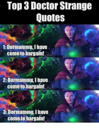 Doctor, Avengers, and Quotes: Top 3 Doctor Strange  Quotes  1: Dormammu, I have  come to bargain!  2: Dormammu,I have  come to bargain!  3: Dormammu, have  come to bargain! What was your favorite quote from Doctor Strange?