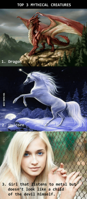 omg-humor:  It would be nice if even one of those would exist.: TOP 3 MYTHICAL CREATURES  1. DragonA  corn  3. Girl that listens to metal bu  doesn't look like a chidd  of the devil himself. omg-humor:  It would be nice if even one of those would exist.