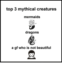Beautiful, Mermaids, and Dragons: top 3 mythical creatures  mermaids  dragons  a gf who is not beautiful