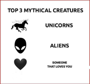 creatures: TOP 3 MYTHICAL CREATURES  UNICORNS  ALIENS  SOMEONE  THAT LOVES YOU