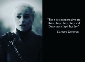 """Yo! You want some of dis hot fire?: """"Top 5 best rappers alive are  Dany,Dany,Dany,Dany and  Dany cause I spit hot fire""""  - Daenerys Targaryen Yo! You want some of dis hot fire?"""