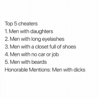 Dicks, Shoes, and Beards: Top 5 cheaters  1. Men with daughters  2. Men with long eyelashes  3. Men with a closet full of shoes  4. Men with no car or job  5. Men with beards  Honorable Mentions: Men with dicks