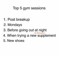 Gym, Memes, and Mondays: Top 5 gym sessions  1. Post breakup  2. Mondays  3. Before going out at night  4.  IG:@thegainz  When trying a new supplement  5. New shoes Tbt