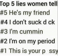 Lies Meme: Top 5 lies women tell  #5 He's my friend  #4 I don't suck d ck  #3 I'm cummin  #2 I'm on my period  #1 This is your p ssy