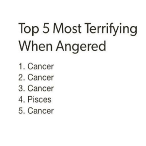 top 5: Top 5 Most Terrifying  When Angered  1. Cancer  2. Cancer  3. Cancer  4. Pisces  5. Cancer