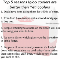 Beer, Memes, and Radio: Top 5 reasons Igloo coolers are  better than Yeti coolers  1. Dads have been using them for 1000s of years.  2. Y ou don't have to take out a second mortgage  to buy one.  @middleclassfancy  3. People listening to a radio on the beach will ask  what song you want to hear.  4. Ice melts faster which gives you the incentive  to drink faster.  5. People will automatically assume it's loaded  down with some nice ice cold crispy boys rather  than some shitty craft beer, which in turn makes  you cool as shit. igloo4lyfe