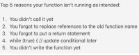 True, Old, and Running: Top 5 reasons your function isn't running as intended:  1. You didn't call it yet  2. You forgot to replace references to the old function name  3. You forgot to put a return statement  4. while (true) 1// update conditional later  5. You didn't write the function yet Top 5 reasons your function isn't running as intended