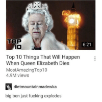Can't wait to see what happens here via /r/memes http://bit.ly/2ESSx1Z: TOP  6:21  10  Top 10 Things That Will Happen  When Queen Elizabeth Dies  MostAmazingTop10  4.9M views  dietmountainmadewka  big ben just fucking explodes Can't wait to see what happens here via /r/memes http://bit.ly/2ESSx1Z