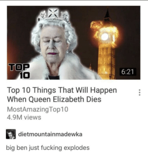 So this is a thing: TOP  6:21  10  Top 10 Things That Will Happen  When Queen Elizabeth Dies  MostAmazingTop10  4.9M views  dietmountainmadewka  big ben just fucking explodes So this is a thing