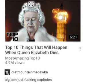 Can't wait to see what happens here by CrispyMystery MORE MEMES: TOP  6:21  10  Top 10 Things That Will Happen  When Queen Elizabeth Dies  MostAmazingTop10  4.9M views  dietmountainmadewka  big ben just fucking explodes Can't wait to see what happens here by CrispyMystery MORE MEMES