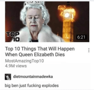 Dank, Fucking, and Memes: TOP  6:21  10  Top 10 Things That Will Happer  When Queen Elizabeth Dies  MostAmazingTop10  4.9M views  dietmountainmadewka  big ben just fucking explodes We cannot let the queen die!! by DMP_DankMemes MORE MEMES