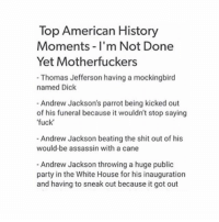 and I was continually asked why i am part of GSA and I told the guy that making people aware that LGBT people are people too was something I cared about and he was never satisfied and like did he want me to scream at him that I am gay??? or something????: Top American History  Moments I'm Not Done  Yet Motherfuckers  -Thomas Jefferson having a mockingbird  named Dick  Andrew Jackson's parrot being kicked out  of his funeral because it wouldn't stop saying  fuck  Andrew Jackson beating the shit out of his  would-be assassin with a cane  Andrew Jackson throwing a huge public  party in the White House for his inauguration  and having to sneak out because it got out and I was continually asked why i am part of GSA and I told the guy that making people aware that LGBT people are people too was something I cared about and he was never satisfied and like did he want me to scream at him that I am gay??? or something????