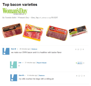 Dogs, Ken, and Reddit: Top bacon varieties  Woman'sDay  LIVE WELL EVERY DAY  By Yasmin Sabir   Woman's Day -Mon, Sep 17, 2012 1:13 PM EDT  Center Cut  Goddstials  Turkey Bacon  Thick Siced Dru Rubbed  94% FAT FRE  Remove  26 minutes ago  Ken M  we make our OWN bacon and it is healthier with tastier flavor  21 minutes ago Report Abuse  Joe  7  14 min utes ago  Remove  Ken M  my wife crushes hot dogs with a rolling pin  e Home Made Bacon