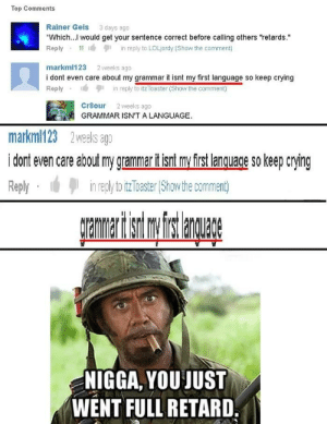 """Damn...never go full retard: Top Comments  Rainer Geis 3 days ago  Which... Would get your sentence correct before calling others """"retards.""""  Reply 1in reply to LOLjordy (Show the comment)  markml123 2 weeks ago  i dont even care about my grammar it isnt my first language so keep crying  Replyin reply to itz Toaster (Show the comment)  Cr8our 2 weeks ago  GRAMMAR ISN'T A LANGUAGE.  markml123 2 weks agp  i dont even care about my grammarif isnt my first lanquace so keep crying  Replyin regl toitzToaster (Show the comment)  mer s a  NIGGA, YOU JUST  WENT FULL RETARD. Damn...never go full retard"""