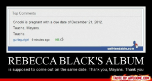Rebecca Black's Albumhttp://omg-humor.tumblr.com: Top Comments  Snooki is pregnant with a due date of December 21, 2012.  Touche, Mayans.  Touche,  165 3  gurliegurlgirl 9 minutes ago  unfriendable.com  REBECCA BLACK'S ALBUM  is supposed to come out on the same date. Thank you, Mayans. Thank you  TASTE OF AWESOME.COM Rebecca Black's Albumhttp://omg-humor.tumblr.com