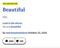 Beautiful, Urban Dictionary, and Definition: TOP DEFINITION  Beautiful  YOU.  Look in the mirro.  You are beautiful  by courtneymaeislove October 23, 2010  it 2350 I 350 <p>Urban dictionary being wholesome.</p>