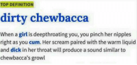 Chewbacca, Cum, and Scream: TOP DEFINITION  dirty chewbacca  When a girl is deepthroating you, you pinch her nipples  right as you cum. Her scream paired with the warm liquid  and dick in her throat will produce a sound similar to  chewbacca's growl Tag someone who'd like to try a dirty chewbacca 😂