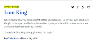 """Reddit, Sex, and The Lion King: TOP DEFINITION  Lion King  When having sex, you pull out right before you ejaculate. Go in your own hand  the girl to face you and before she realizes it, use your thumb to smear some sperm  across her forehead and say """"Simba""""  """"I used the Lion King on my girlfriend last night""""  by Chris Acosta March 28, 2005 This is the best thing I've ever heard"""