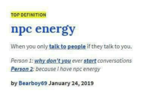 me_irl: TOP DEFINITION  npc energy  When you only talk to people if they talk to you.  Person 1: why don't you ever start conversations  Person 2: because I have npc energy  by Bearboy69 January 24, 2019 me_irl