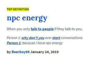 Energy, Definition, and Top: TOP DEFINITION  npc energy  When you only talk to people if they talk to you.  Person 1: why don't you ever start conversations  Person 2: because I have npc energy  by Bearboy69 January 24, 2019 Most of my hits.