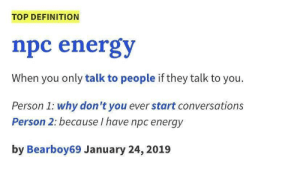 Energy, Definition, and Top: TOP DEFINITION  npc energy  When you only talk to people if they talk to you.  Person 1: why don't you ever start conversations  Person 2: because I have npc energy  by Bearboy69 January 24, 2019 Enter scripted joke here