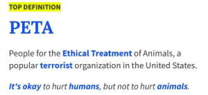 Urban Dictionary preaching the truth: TOP DEFINITION  PETA  People for the Ethical Treatment of Animals, a  popular terrorist organization in the United States  It's okay to hurt humans, but not to hurt animals. Urban Dictionary preaching the truth