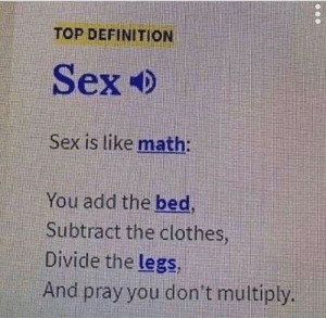 Me irl: TOP DEFINITION  Sex Ф  Sex is like math:  You add the bed,  Subtract the clothes  Divide the legs,  And pray you don't multiply Me irl