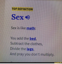 Hilarious Definition: TOP DEFINITION  Sex is like math:  You add the bed  Subtract the clothes,  Divide the legs,  And pray you don't multiply.  funny.  ce