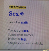 """TOP DEFINITION  Sex is like math:  You add the bed  Subtract the clothes,  Divide the legs,  And pray you don't multiply.  funny.  ce <p>The true definition via /r/dank_meme <a href=""""http://ift.tt/2DAX4BG"""">http://ift.tt/2DAX4BG</a></p>"""
