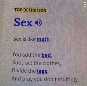 Top Definition: TOP DEFINITION  Sex  Sex is like math:  You add the bed  Subtract the clothes  Divide the legs  And pray you don't multiply