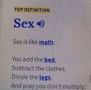 Top Definition: TOP DEFINITION  Sex  Sex is like math:  You add the bed,  Subtract the clothes  Divide the legs,  And pray you don't multiply.