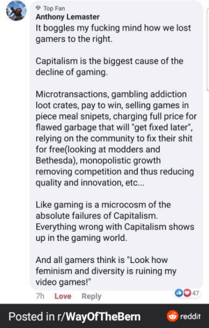 "Honesty how did this happen?: Top Fan  Anthony Lemaster  It boggles my fucking mind how we lost  gamers to the right.  Capitalism is the biggest cause of the  decline of gaming.  Microtransactions, gambling addiction  loot crates, pay to win, selling games in  piece meal snipets, charging full price for  flawed garbage that will ""get fixed later"",  relying on the community to fix their shit  for free(looking at modders and  Bethesda), monopolistic growth  removing competition and thus reducing  quality and innovation, etc...  Like gaming is a microcosm of the  absolute failures of Capitalism.  Everything wrong with Capitalism shows  up in the gaming world.  And all gamers think is ""Look how  feminism and diversity is ruining my  video games!""  7h Love Reply  47  Posted in r/WayOfTheBern  reddit Honesty how did this happen?"