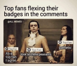 """We did not award...nor do we recognize your pathetic """"Top Fan"""" badges. You are all worthless sacks of shit. Hate on, Haters!!: Top fans flexing their  badges in the comments  @ALL MEMES  Top Fan  pathetic  Top Fan  Top Fan  As a  top fan lookat these peasants  I agree We did not award...nor do we recognize your pathetic """"Top Fan"""" badges. You are all worthless sacks of shit. Hate on, Haters!!"""