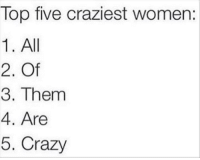 Crazy, Dank, and Top Five: Top five craziest women:  1. All  2. Of  3. Them  4. Are  5. Crazy