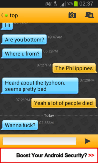 Android, Bad, and Yeah: top  Hi  Are you bottom?  Where u from?  09:47AM  05:32PM  07:27PM  The Philippines  07:29PM  Heard about the typhoon  seems pretty bad  07:29PM  Yeah a lot of people died  Today....  02:35AM  Wanna fuck?  Boost Your Android Security? >>