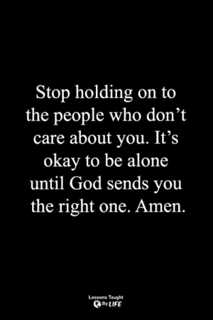 <3: top holding on to  the people who don't  care about you. It's  okay to be alone  until God sends you  the right one. Amen.  Lessons Taught  By LIFE <3