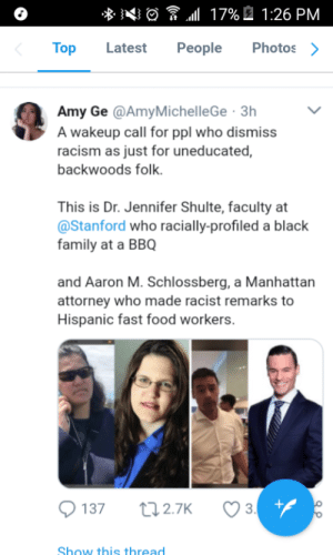 Family, Fast Food, and Food: Top Latest People Photos>  Amy Ge @AmyMichelleGe 3h  A wakeup call for ppl who dismiss  racism as just for uneducated,  backwoods folk.  This is Dr. Jennifer Shulte, faculty at  @Stanford who racially-profiled a black  family at a BBQ  and Aaron M. Schlossberg, a Manhattan  attorney who made racist remarks to  Hispanic fast food workers  Show this thread Wake up call