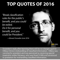 """Thanks to the Libertarian Party of Florida for this post! To get involved locally, go to lp.org/states!: TOP QUOTES OF 2016  """"Break classification  rules for the public's  benefit, and you could  be exiled.  Do it for personal  benefit, and you  could be President.""""  -Edward Snowden June 2016  PF.ORG  Snowden's reply after learning there will be no charges against  Hillary Clinton mishandling of classified information. Hillary was  running for president and was perceived as receiving special  treatment unlike Petraeus, who was fined $100k and sentenced  to probation for mishandling classified information. Thanks to the Libertarian Party of Florida for this post! To get involved locally, go to lp.org/states!"""