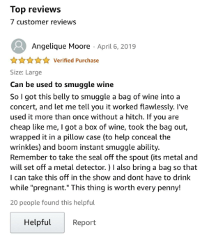 """Bad, Fake, and Pregnant: Top reviews  7 customer reviews  Angelique Moore April 6, 2019  Verified Purchase  Size: Large  Can be used to smuggle wine  So I got this belly to smuggle a bag of wine into a  concert, and let me tell you it worked flawlessly. I've  used it more than once without a hitch. If you are  cheap like me, I got a box of wine, took the bag out,  wrapped it in a pillow case (to help conceal the  wrinkles) and boom instant smuggle ability.  Remember to take the seal off the spout (its metal and  will set off a metal detector. ) I also bring a bag so that  I can take this off in the show and dont have to drink  while """"pregnant."""" This thing is worth every penny!  I1  20 people found this helpful  Helpful  Report For a fake costume pregnancy belly, honestly not that bad of an idea..."""
